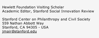 Hewlett Foundation Visiting Scholar Academic Editor, Stanford Social Innovation Review  Stanford Center on Philanthropy and Civil Society 559 Nathan Abbott Way Stanford, CA 94305 - USA jmair@stanford.edu